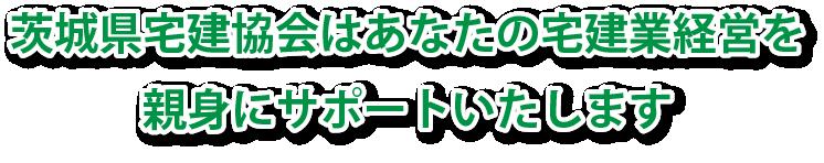 茨城県宅建協会はあなたの宅建業経営を親身にサポートいたします